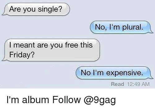 9gag, Friday, and Memes: Are you single?  No, I'm plural  l meant are you free this  Friday?  No I'm expensive.  Read 12:49 AM I'm album Follow @9gag