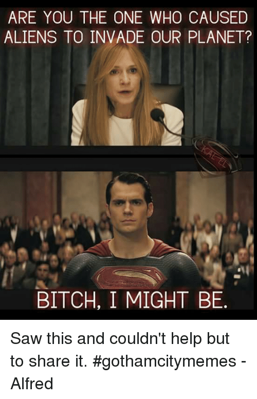 are you the one: ARE YOU THE ONE WHO CAUSED  ALIENS TO INVADE OUR PLANET?  BITCH, I MIGHT BE. Saw this and couldn't help but to share it. #gothamcitymemes -Alfred