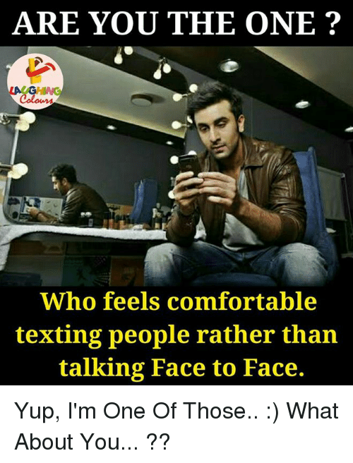 are you the one: ARE YOU THE ONE?  Who feels comfortable  texting people rather than  talking Face to Face. Yup, I'm One Of Those.. :) What About You... ??
