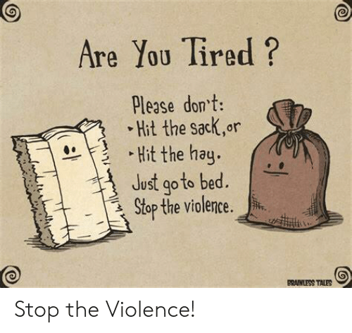 tales: Are You Tired?  Please dont:  Hit the sack,or  Hit the hay.  Just go to bed.  Stop the violence.  BRAINLESS TALES Stop the Violence!