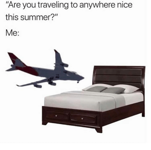 "Dank, Summer, and Nice: Are you traveling to anywhere nice  this summer?""  Me:"