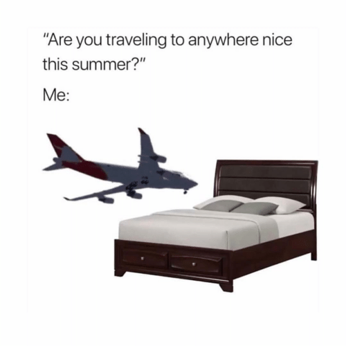 "Summer, Girl Memes, and Nice: ""Are you traveling to anywhere nice  this summer?""  Me:"