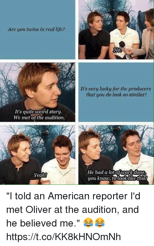 "dones: Are you twins in real life?  No,  It's very lucky for the producers  that you do look so similar!  It's quite weird story.  We met at the audition.  He had a lotof work done  you know, to took like this  Yeah! ""I told an American reporter I'd met Oliver at the audition, and he believed me."" 😂😂 https://t.co/KK8kHNOmNh"