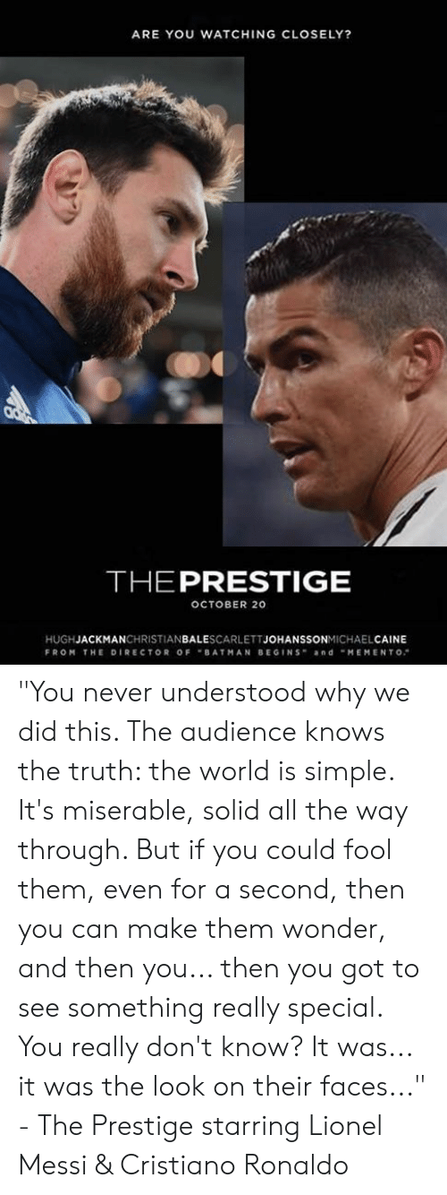 """Cristiano Ronaldo, Memes, and Lionel Messi: ARE YOU WATCHING CLOSELY?  THEPRESTIGE  OCTOBER 20  HUGHJACKMANCHRISTIANBALESCARLETTJOHANSSONMICHAELCAINE  FROM THE DIRECTOR OFBATMAN BEGINS andMEMENTO """"You never understood why we did this. The audience knows the truth: the world is simple. It's miserable, solid all the way through. But if you could fool them, even for a second, then you can make them wonder, and then you... then you got to see something really special. You really don't know? It was... it was the look on their faces...""""  - The Prestige starring Lionel Messi & Cristiano Ronaldo"""