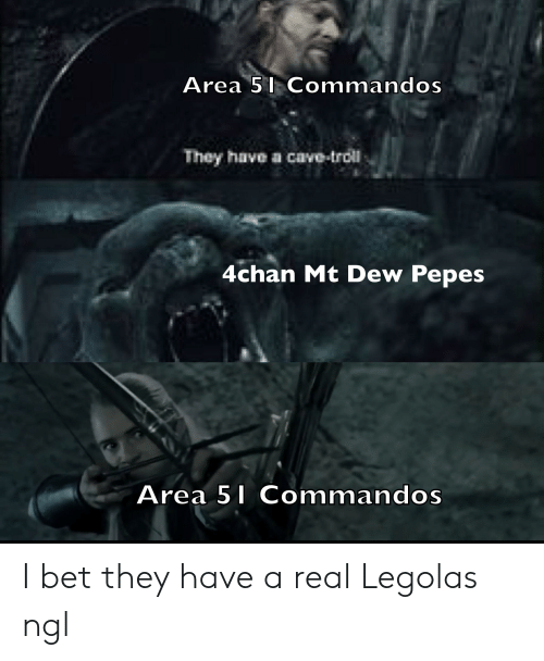 4chan, I Bet, and Lord of the Rings: Area 5 Commandos  They have a cave-trol  4chan Mt Dew Pepes  Area 51 Commandos I bet they have a real Legolas ngl