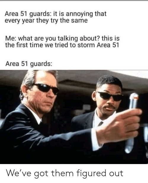 Reddit, Time, and Annoying: Area 51 guards: it is annoying that  every year they try the same  Me: what are you talking about? this is  the first time we tried to storm Area 51  Area 51 guards: We've got them figured out
