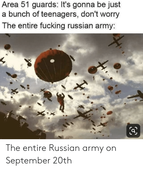 Fucking, Army, and Russian: Area 51 guards: It's gonna be just  a bunch of teenagers, don't worry  The entire fucking russian army: The entire Russian army on September 20th