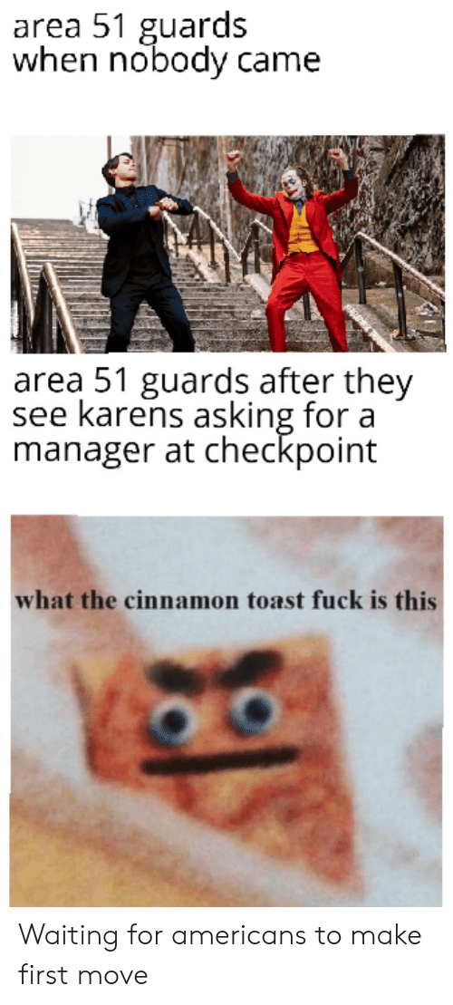Fuck, Dank Memes, and Toast: area 51 guards  when nobody came  area 51 guards after they  see karens asking for a  manager at checkpoint  what the cinnamon toast fuck is this Waiting for americans to make first move