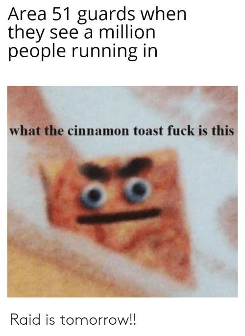 Fuck, Tomorrow, and Dank Memes: Area 51 guards when  they see a million  people running in  what the cinnamon toast fuck is this Raid is tomorrow!!