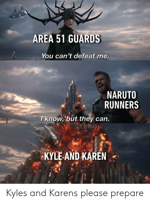 9gag, Dank, and Naruto: AREA 51 GUARDS  You can't defeat me.  NARUTO  RUNNERS  Tknow, but they can.  @9GAG  KYLE AND KAREN Kyles and Karens please prepare