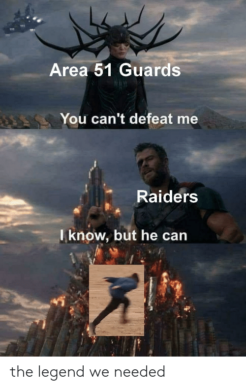 Raiders, Legend, and Area 51: Area 51 Guards  You can't defeat me  Raiders  Iknow, but he can the legend we needed