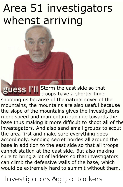 Guess, Time, and Dank Memes: Area 51 investigators  whenst arriving  guess I'll Storm the east side so that  troops have a shorter time  shooting us because of the natural cover of the  mountains, the mountains are also useful because  the slope of the mountains gives the investigators  more speed and momentum running towards the  base thus making it more difficult to shoot all of the  investagators. And also send small groups to scout  the area first and make sure everything goes  accordingly. Sending secret hordes all around the  base in addition to the east side so that all troops  cannot station at the east side. But also making  sure to bring a lot of ladders so that investigators  can climb the defensive walls of the base, which  would be extremely hard to summit without them. Investigators > attackers