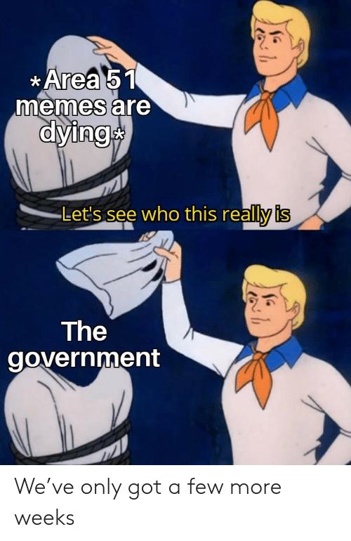 Memes, Government, and Got: Area 51  memes are  dying  Let's see who this really is  The  government We've only got a few more weeks