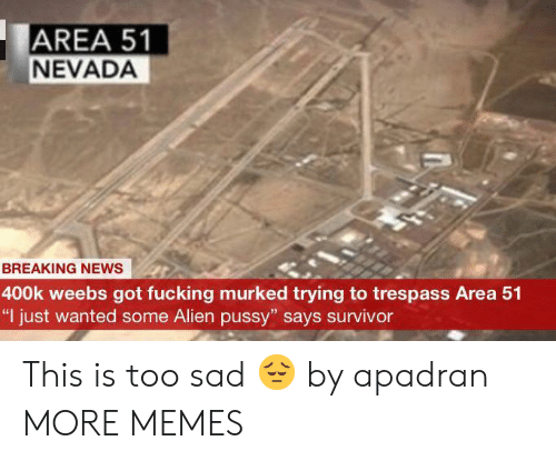 "Weebs: AREA 51  NEVADA  BREAKING NEWS  400k weebs got fucking murked trying to trespass Area 51  ""I just wanted some Alien pussy"" says survivor This is too sad 😔 by apadran MORE MEMES"