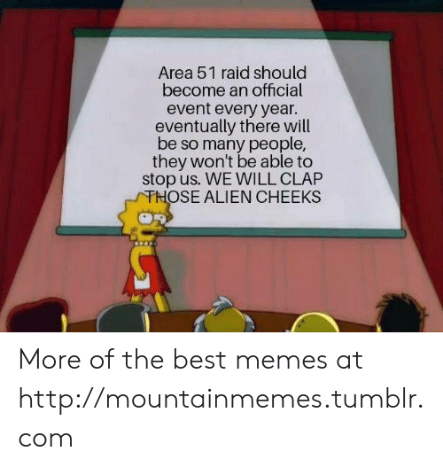 clap: Area 51 raid should  become an official  event every year.  eventually there will  be so many people,  they won't be able to  stop us. WE WILL CLAP  THOSE ALIEN CHEEKS More of the best memes at http://mountainmemes.tumblr.com