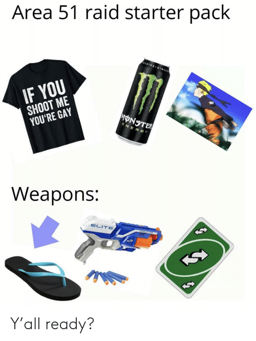 Energy, Funny, and Monster: Area 51 raid starter pack  ARINE GINSE  IF YOU  SHOOT ME  YOU'RE GAY  MONSTER  ENERGY  Weapons:  ELITE  CSRUPTOR Y'all ready?