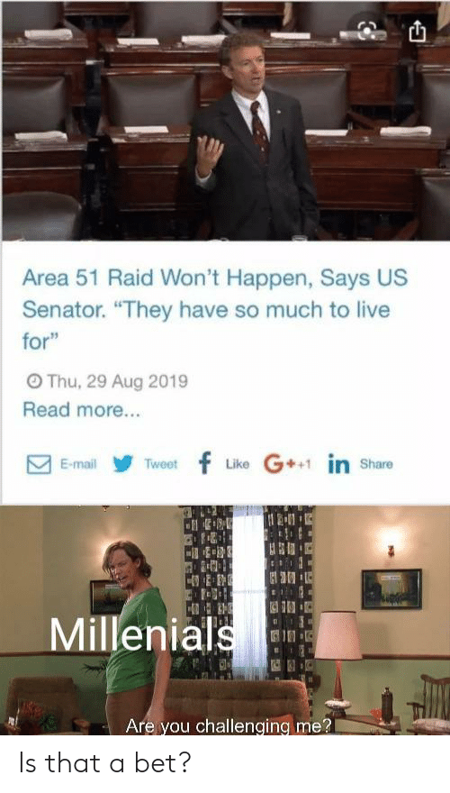 """Live, Mail, and Area 51: Area 51 Raid Won't Happen, Says US  Senator. """"They have so much to live  for""""  OThu, 29 Aug 2019  Read more...  Like G in share  Tweetf  E-mail  Millenials  Are you challenging me? Is that a bet?"""