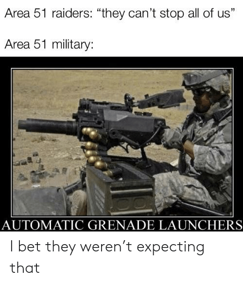 """I Bet, Reddit, and Raiders: Area 51 raiders: """"they can't stop all of us""""  Area 51 military:  AUTOMATIC GRENADE LAUNCHERS I bet they weren't expecting that"""