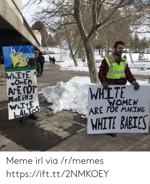Meme, Memes, and White: ArEfOr  WHLTE  ARE FOR MAKING  WHITE BABTES  WOMEN Meme irl via /r/memes https://ift.tt/2NMKOEY