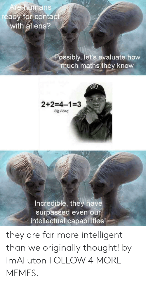 Big Shaq: Arehumans  ready for contact  with aliens?  Possibly, let's evaluate how  much maths they know  2+2=4-1-3  Big Shaq  Incredible, they have  surpassed even our  intellectual capabilities! they are far more intelligent than we originally thought! by ImAFuton FOLLOW 4 MORE MEMES.
