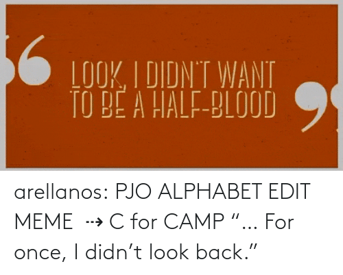 "camp: arellanos:    PJO ALPHABET EDIT MEME   ⇢ C for CAMP    ""… For once, I didn't look back."""
