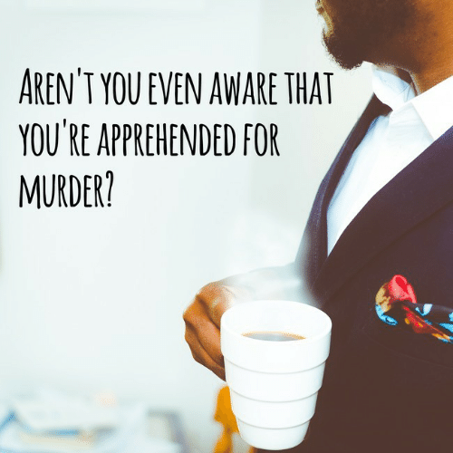 Arent You: AREN'T YOU EVEN AWARE THAT  YOU'RE APPREHENDED FOR  MURDER?