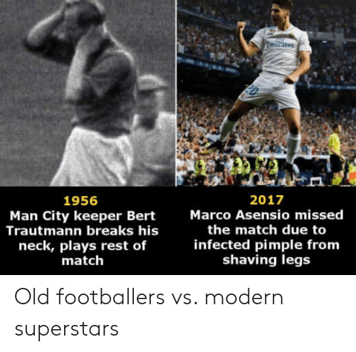 ares: ares  2017  Marco Asensio missed  1956  Man City keeper Bert  Trautmann breaks his  neck, plays rest of  match  the match due to  infected pimple from  shaving legs Old footballers vs. modern superstars