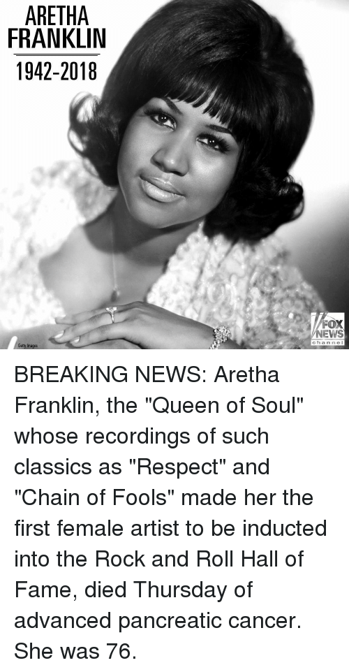 """Memes, News, and Respect: ARETHA  FRANKLIN  1942-2018  FOX  NEWS  c hannel  Getty Images BREAKING NEWS: Aretha Franklin, the """"Queen of Soul"""" whose recordings of such classics as """"Respect"""" and """"Chain of Fools"""" made her the first female artist to be inducted into the Rock and Roll Hall of Fame, died Thursday of advanced pancreatic cancer. She was 76."""