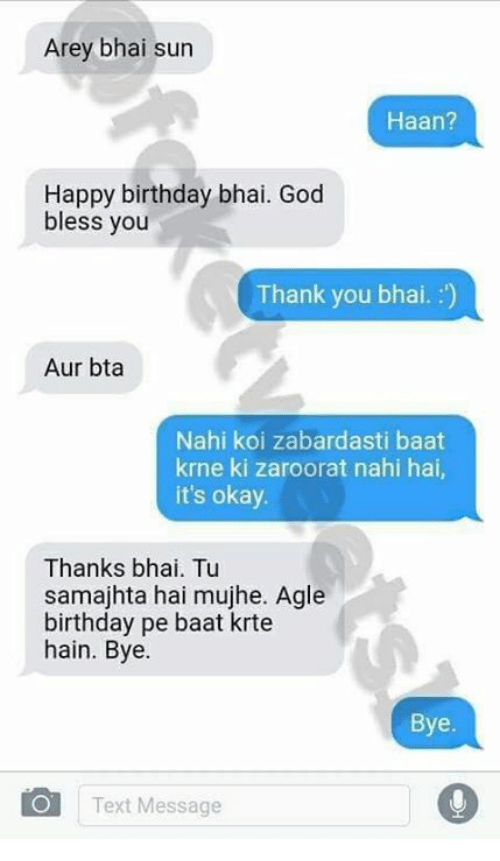 Birthday, God, and Memes: Arey bhai sun  Haan?  Happy birthday bhai. God  bless you  Thank you bhai. :')  Aur bta  Nahi koi zabardasti baat  krne ki zaroorat nahi hai,  it's okay  Thanks bhai. Tu  samajhta hai mujhe. Agle  birthday pe baat krte  hain. Bye.  Bye  Text Message