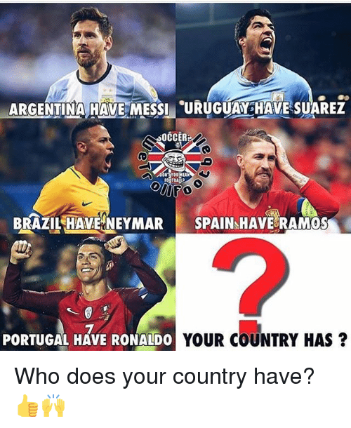 Memes, Neymar, and Brazil: ARGENTIMA HAVE MESSI URUGUA HAVE SUAREZ  OCCERF  BRAZIL HAVE NEYMAR SPAIN HAVE RAMOS  2  PORTUGAL HAVE RONALDO  YOUR COUNTRY HAS? Who does your country have? 👍🙌