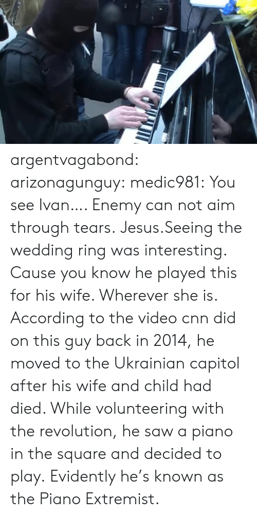 cnn.com: argentvagabond:  arizonagunguy:   medic981:  You see Ivan….  Enemy can not aim through tears.  Jesus.Seeing the wedding ring was interesting. Cause you know he played this for his wife. Wherever she is.   According to the video cnn did on this guy back in 2014, he moved to the Ukrainian capitol after his wife and child had died. While volunteering with the revolution, he saw a piano in the square and decided to play. Evidently he's known as the Piano Extremist.