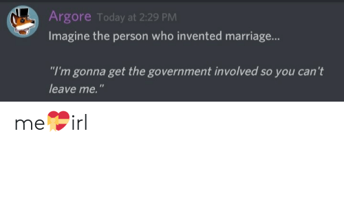 "Marriage, Today, and Government: Argore Today at 2:29 PM  Imagine the person who invented marriage...  ""I'm gonna get the government involved so you can't  leave me."" me💝irl"