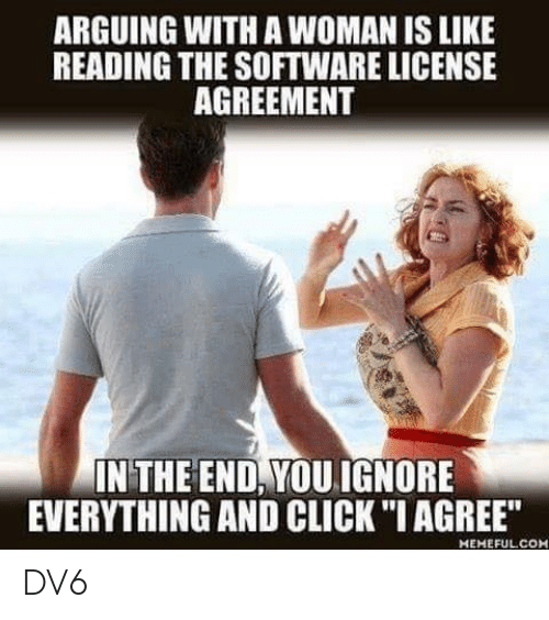 "Click, Memes, and 🤖: ARGUING WITH A WOMAN IS LIKE  READING THE SOFTWARE LICENSE  AGREEMENT  IN THE END, YOUIGNORE  EVERYTHING AND CLICK ""I AGREE""  MEMEFULCOH DV6"