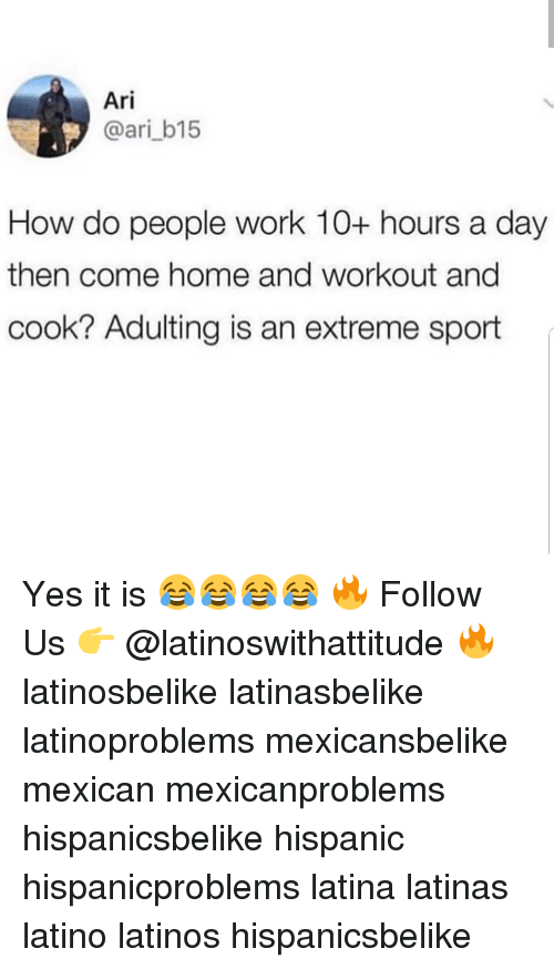 Latinos, Memes, and Work: Ari  @ari_b15  How do people work 10+ hours a day  then come home and workout and  cook? Adulting is an extreme sport Yes it is 😂😂😂😂 🔥 Follow Us 👉 @latinoswithattitude 🔥 latinosbelike latinasbelike latinoproblems mexicansbelike mexican mexicanproblems hispanicsbelike hispanic hispanicproblems latina latinas latino latinos hispanicsbelike