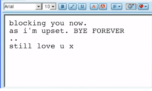 love u: Arial  blocking you  as i'm upset. BYE FOREVER  now  still love u x