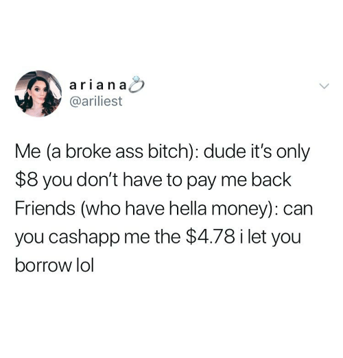 Ass, Bitch, and Dude: ariana  @ariliest  Me (a broke ass bitch): dude it's only  $8 you don't have to pay me back  Friends (who have hella money): can  you cashapp me the $4.78 i let you  borrow lol