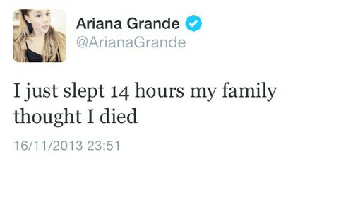 ariana grande: Ariana Grande  @ArianaGrande  I just slept 14 hours my famil;y  thought I died  16/11/2013 23:51