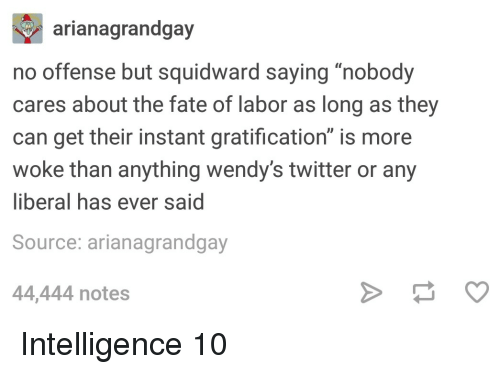 "Squidward, Twitter, and Wendys: arianagrandgay  no offense but squidward saying ""nobody  cares about the fate of labor as long as they  can get their instant gratification"" is more  woke than anything wendy's twitter or any  liberal has ever said  Source: arianagrandgay  44,444 notes Intelligence 10"