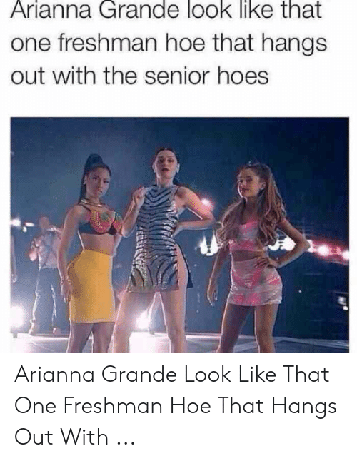 Hoes Be Like Memes: Arianna Grande look like that  one freshman hoe that hangs  out with the senior hoes Arianna Grande Look Like That One Freshman Hoe That Hangs Out With ...