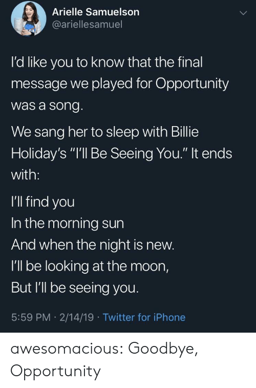 "Iphone, Tumblr, and Twitter: Arielle Samuelson  @ariellesamuel  I'd like you to know that the final  message we played for Opportunity  was a song  We sang her to sleep with Billie  Holiday's ""I'll Be Seeing You."" It ends  with:  I'll find you  In the morning sun  And when the night is new.  I'll be looking at the moon,  But I'll be seeing you  5:59 PM 2/14/19 Twitter for iPhone awesomacious:  Goodbye, Opportunity"