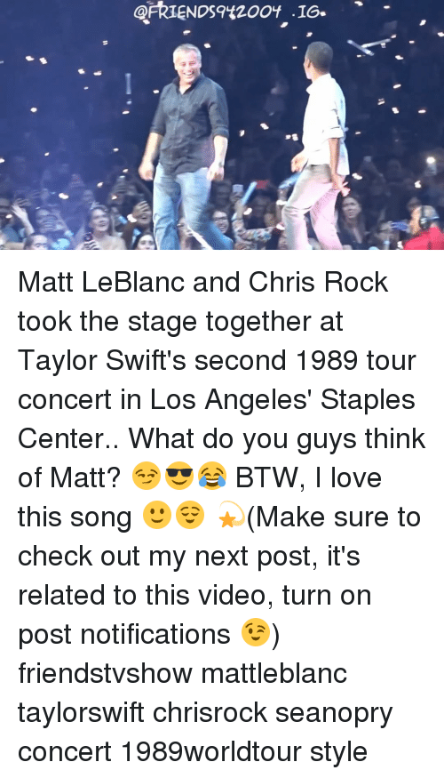Chris Rock, Matt LeBlanc, and Memes: ARIENDS9420OY '16-  -16s  9已 Matt LeBlanc and Chris Rock took the stage together at Taylor Swift's second 1989 tour concert in Los Angeles' Staples Center.. What do you guys think of Matt? 😏😎😂 BTW, I love this song 🙂😌 💫(Make sure to check out my next post, it's related to this video, turn on post notifications 😉) friendstvshow mattleblanc taylorswift chrisrock seanopry concert 1989worldtour style