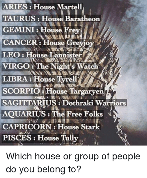 house targaryen: ARIES House Martell  TAURUS: House Baratheon  GEMINI House Frey  CANCER: House Greyjoy  LEO: House Lannister  VIRGO The Night's Watch  LIBRA: House Tyrell  SCORPIO a House Targaryen  SAGITTARIUS Dothraki Warriors  AQUARIUS: The Free Folks  CAPRICORN House Stark  PISCES House Tully Which house or group of people do you belong to?