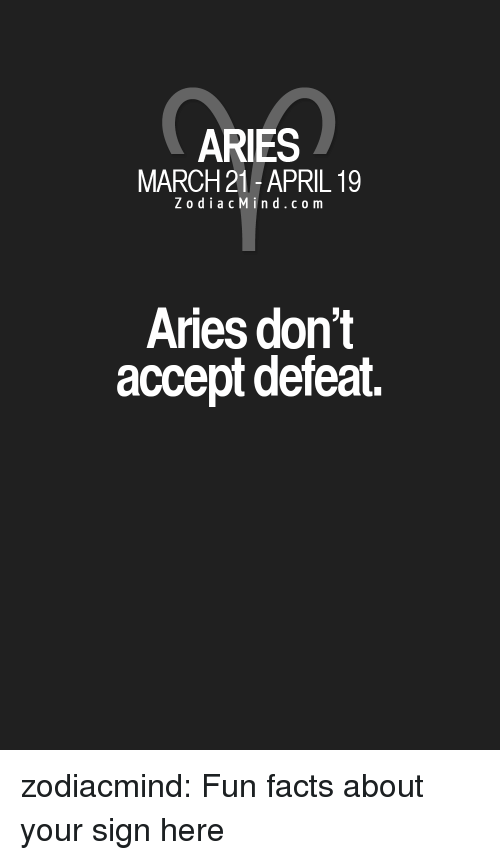 Facts, Target, and Tumblr: ARIES  MARCH 21 -APRIL 19  Z o diacMind.com  Aries don't  accept defeat zodiacmind:  Fun facts about your sign here