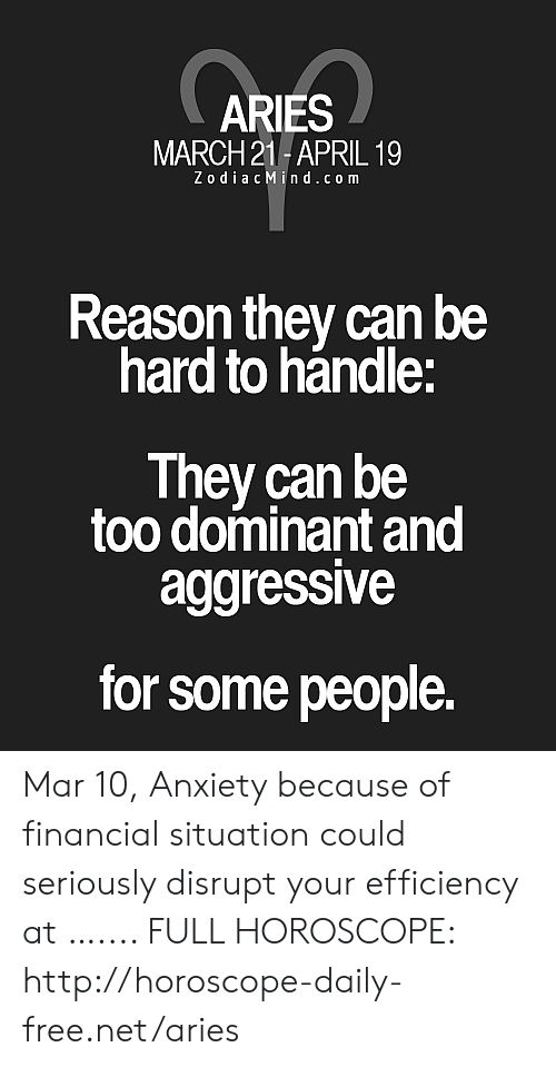 Anxiety, Aries, and Free: ARIES  MARCH 21- APRIL 19  Zo diacMind.co m  Reason they can be  hard to hándle:  They can be  too dominant and  aggressive  for some people. Mar 10, Anxiety because of financial situation could seriously disrupt your efficiency at ….... FULL HOROSCOPE: http://horoscope-daily-free.net/aries
