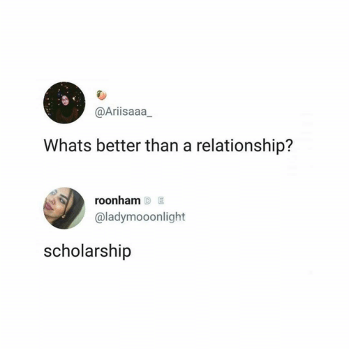 Whats, Relationship, and Scholarship: @Arisaaa  Whats better than a relationship?  roonham D E  @ladymooonlight  scholarship