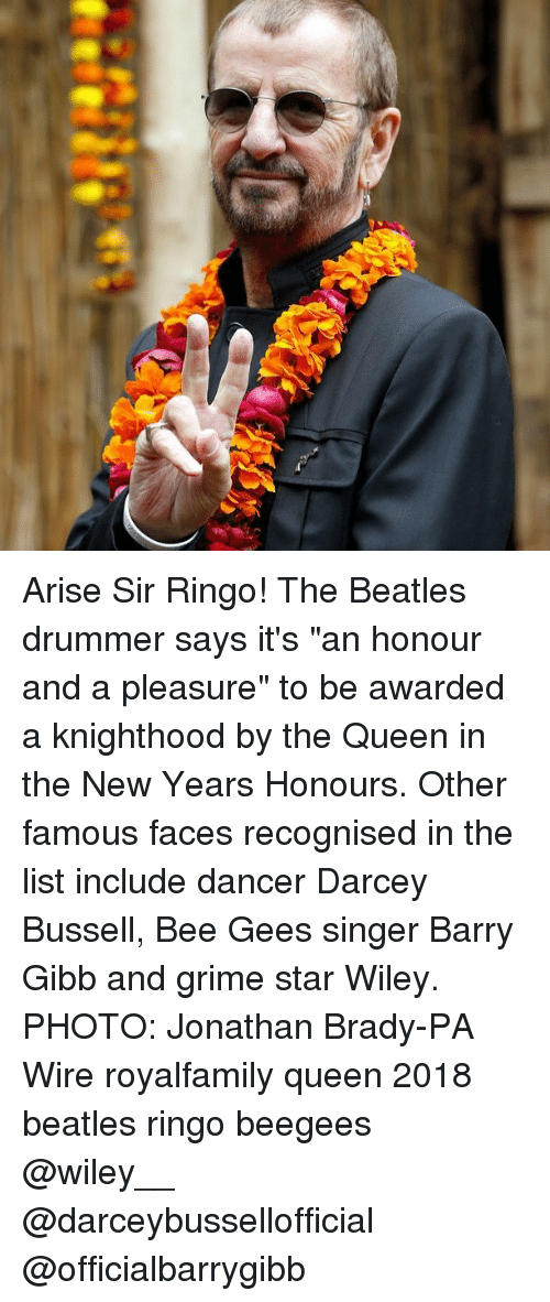 "wiley: Arise Sir Ringo! The Beatles drummer says it's ""an honour and a pleasure"" to be awarded a knighthood by the Queen in the New Years Honours. Other famous faces recognised in the list include dancer Darcey Bussell, Bee Gees singer Barry Gibb and grime star Wiley. PHOTO: Jonathan Brady-PA Wire royalfamily queen 2018 beatles ringo beegees @wiley__ @darceybussellofficial @officialbarrygibb"