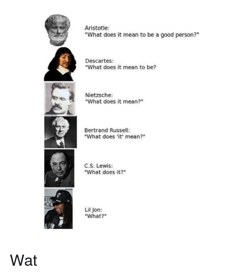 """Lil Jon: Aristotle:  """"What does it mean to be a good person?""""  Descartes:  """"What does it mean to be?  Nietzsche:  """"What does it mean?""""  Bertrand Russell:  """"What does it' mean?""""  C.S. Lewis:  """"What does it?""""  Lil Jon:  """"What?"""" Wat"""