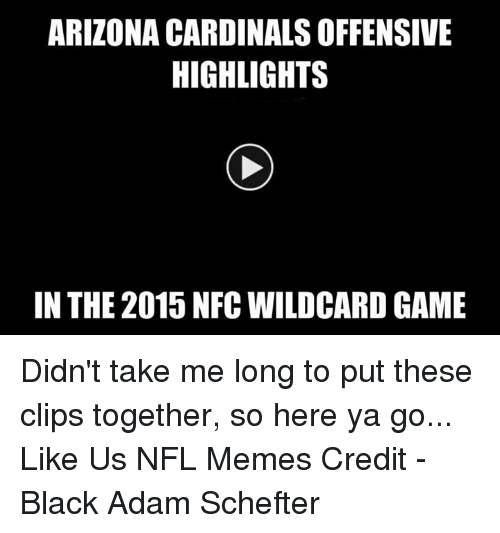 Arizona Cardinals: ARIZONA CARDINALS OFFENSIVE  HIGHLIGHTS  IN THE 2015 NFC WILDCARD GAME Didn't take me long to put these clips together, so here ya go...  Like Us NFL Memes  Credit - Black Adam Schefter