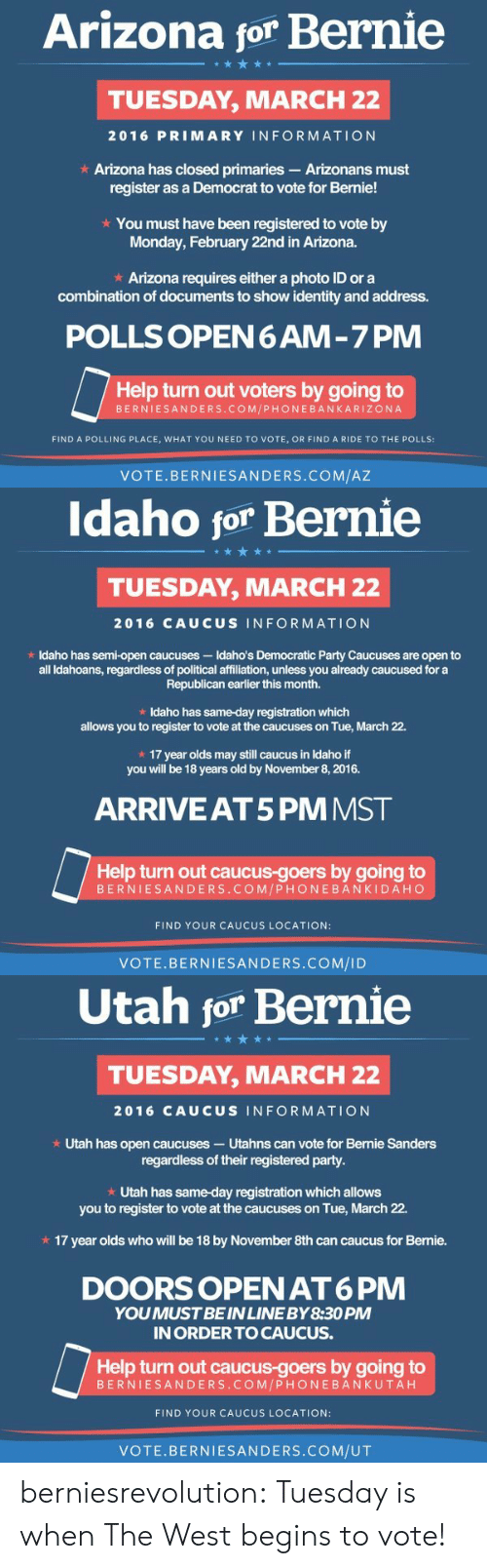 The Polls: Arizona for Bernie  TUESDAY, MARCH 22  2016 PRIMARY INFORMATION  Arizona has closed primaries- Arizonans must  register as a Democrat to vote for Bernie!  * You must have been registered to vote by  Monday, February 22nd in Arizona.  * Arizona requires either a photo ID or a  combination of documents to show identity and address.  POLLS OPEN6AM-7 PM  Help turn out voters by going to  BERNIESANDERS.COM/PHONEBANKARIZONA  FIND A POLLING PLACE, WHAT YOU NEED TO VOTE, OR FIND A RIDE TO THE POLLS:  VOTE.BERNIESANDERS.COM/AZ   Idaho for Bernie  TUESDAY, MARCH 22  2016 CAUCUS INFORMATION  t Idaho has semi-open caucuses-Idaho's Democratic Party Caucuses are open to  all Idahoans, regardless of political affiliation, unless you already caucused for a  Republican earlier this month.  Idaho has same-day registration which  allows you to register to vote at the caucuses on Tue, March 22.  17 year olds may still caucus in Idaho if  you will be 18 years old by November 8, 2016.  ARRIVEAT5 PM MST  Help turn out caucus-goers by going to  BERNIESANDERS. COM/PHONEBANKIDAHC  FIND YOUR CAUCUS LOCATION:  VOTE.BERNIESANDERS.COM/ID   Utah for Bernie  ム@う傍  TUESDAY, MARCH 22  2016 CAUCUS INFORMATION  * Utah has open caucuses- Utahns can vote for Bernie Sanders  regardless of their registered party  * Utah has same-day registration which allows  you to register to vote at the caucuses on Tue, March 22.  x 17 year olds who will be 18 by November 8th can caucus for Bernie.  DOORS OPEN AT6 PM  YOUMUST BE INLINE BY8:30 PM  IN ORDERTO CAUCUS.  Help turn out caucus-goers by going to  BERNIESANDERS.COM/PHONEBANKUTAH  FIND YOUR CAUCUS LOCATION:  VOTE.BERNIESANDERS.COM/UT berniesrevolution:  Tuesday is when The West begins to vote!