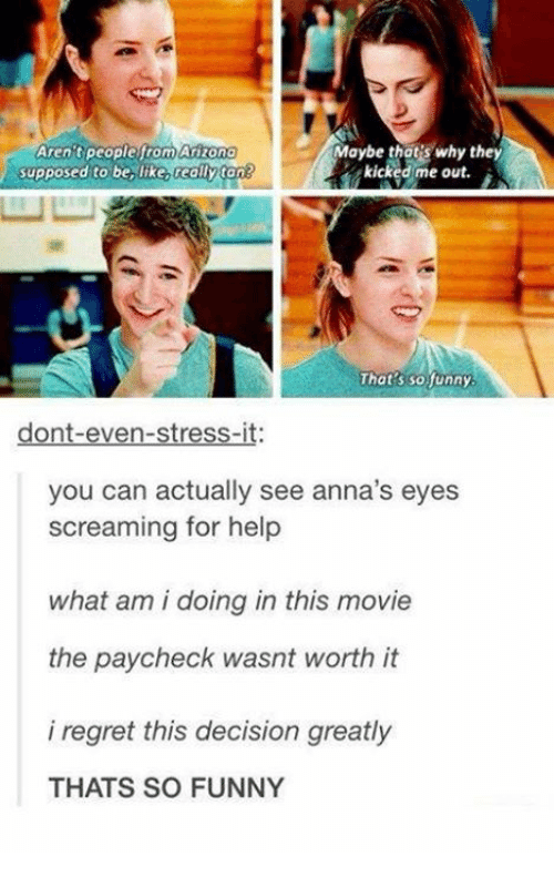 annas: Arizono  Aren tpeoplefrom  supposed to be, like really ton  Maybe thot's why they  kicked:me out.  w凵  That's so funny  dont-even-stress-it:  you can actually see anna's eyes  screaming for help  what am i doing in this movie  the paycheck wasnt worth it  i regret this decision greatly  THATS SO FUNNY